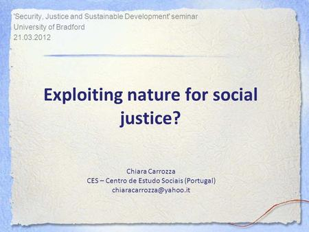 Exploiting nature for social justice? 'Security, Justice and Sustainable Development' seminar University of Bradford 21.03.2012 Chiara Carrozza CES – Centro.