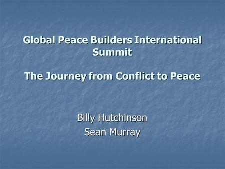 Global Peace Builders International Summit The Journey from Conflict to Peace Billy Hutchinson Sean Murray.