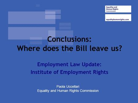 Conclusions: Where does the Bill leave us? Employment Law Update: Institute of Employment Rights Paola Uccellari Equality and Human Rights Commission.
