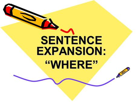"SENTENCE EXPANSION: ""WHERE"". The Where Group Now that you have the main trunk of your sentence, you have to begin to build on that trunk using different."