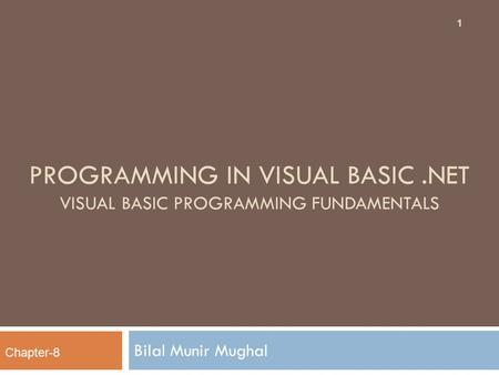 PROGRAMMING IN VISUAL BASIC.NET VISUAL BASIC PROGRAMMING FUNDAMENTALS Bilal Munir Mughal 1 Chapter-8.