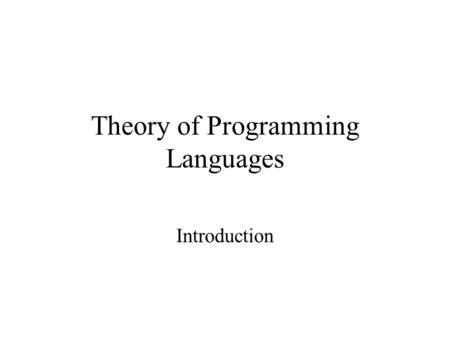 Theory of Programming Languages Introduction. What is a Programming Language? John von Neumann (1940's) –Stored program concept –CPU actions determined.