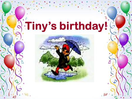 Tiny's birthday!. - When is your birthday? - My birthday is on the…of…