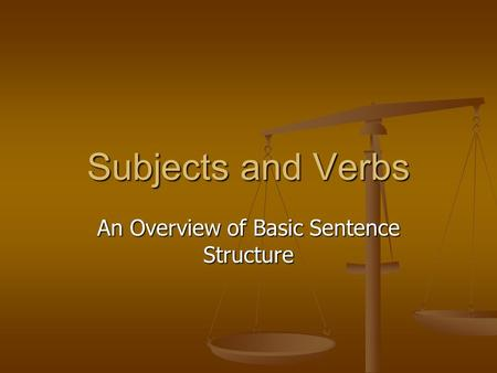 Subjects and Verbs An Overview of Basic Sentence Structure.