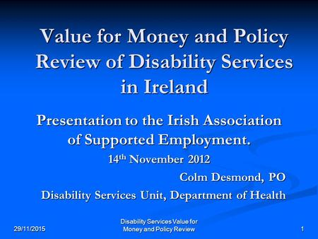 Disability Services Value for Money and Policy Review 29/11/20151 Value for Money and Policy Review of Disability Services in Ireland Presentation to the.