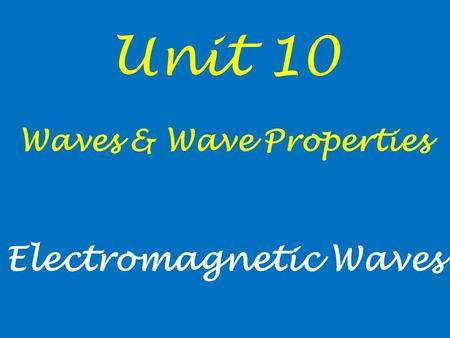 Unit 10 Waves & Wave Properties Electromagnetic Waves.