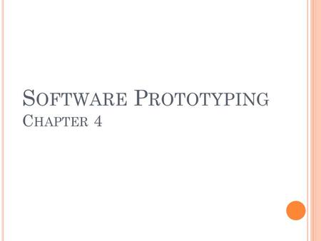 S OFTWARE P ROTOTYPING C HAPTER 4. SOFTWARE PROTOTYPING Prototype: Customers and end-users of the system find it difficult to express their real requirements.