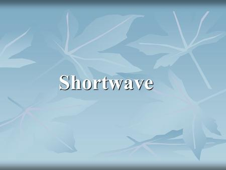 Shortwave. Definition Shortwave means the application of high frequency electrical energy to the body tissues in order to bring physiological and therapeutic.