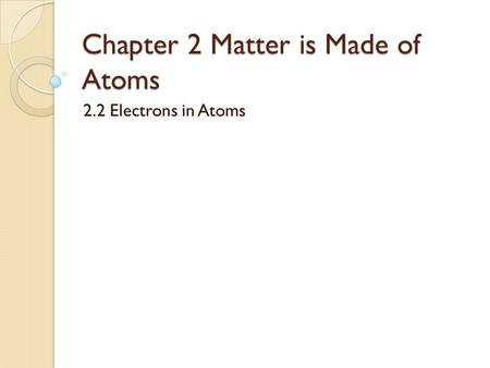 Chapter 2 Matter is Made of Atoms 2.2 Electrons in Atoms.
