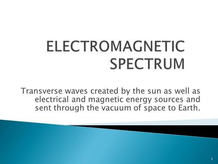 Transverse waves created by the sun as well as electrical and magnetic energy sources and sent through the vacuum of space to Earth. 1.