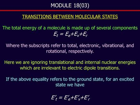MODULE 18(03) TRANSITIONS BETWEEN MOLECULAR STATES The total energy of a molecule is made up of several components E t = E e +E v +E r Where the subscripts.