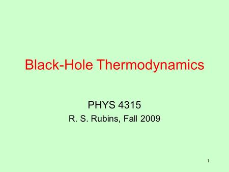 1 Black-Hole Thermodynamics PHYS 4315 R. S. Rubins, Fall 2009.
