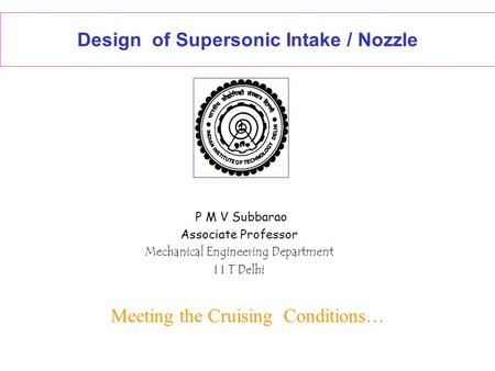Design of Supersonic Intake / Nozzle P M V Subbarao Associate Professor Mechanical Engineering Department I I T Delhi Meeting the Cruising Conditions…