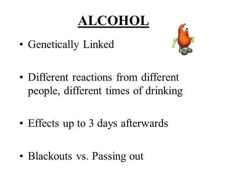 ALCOHOL Genetically Linked Different reactions from different people, different times of drinking Effects up to 3 days afterwards Blackouts vs. Passing.