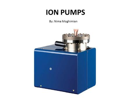 ION PUMPS By: Nima Moghimian. Why pump? Why vacuum? What is a good vacuum?