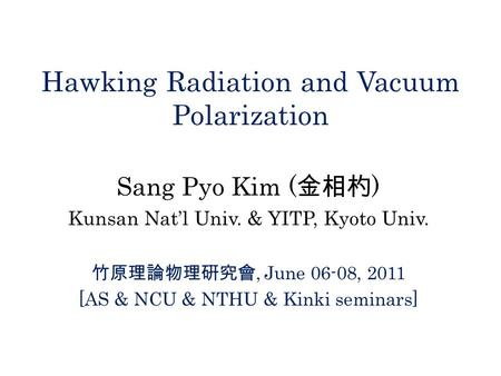 Hawking Radiation and Vacuum Polarization Sang Pyo Kim ( 金相杓 ) Kunsan Nat'l Univ. & YITP, Kyoto Univ. 竹原理論物理硏究會, June 06-08, 2011 [AS & NCU & NTHU & Kinki.