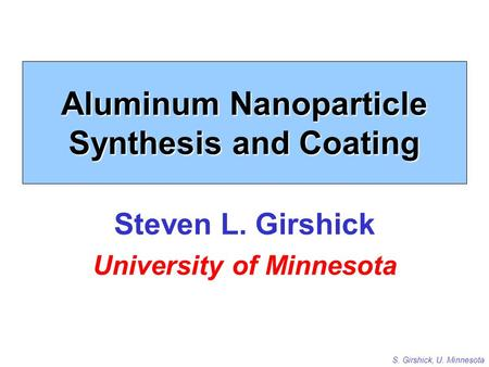 S. Girshick, U. Minnesota Aluminum Nanoparticle Synthesis and Coating Steven L. Girshick University of Minnesota.