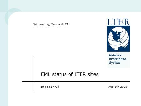 Network Information System EML status of LTER sites Iñigo San GilAug 5th 2005 IM meeting, Montreal '05.