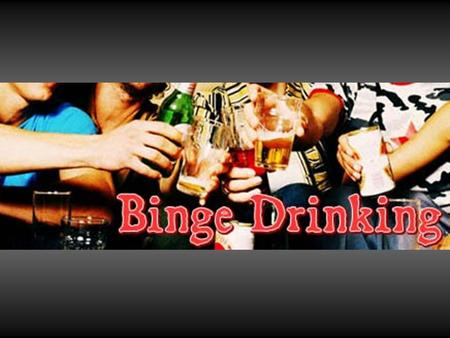 Objectives  Define binge drinking  Explore who engages in binge drinking  Discuss risks associated with binge drinking  Review what to do for alcohol.