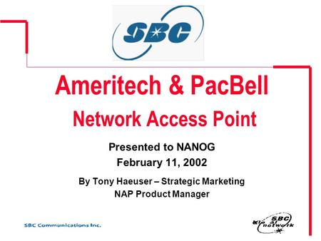 Ameritech & PacBell Network Access Point Presented to NANOG February 11, 2002 By Tony Haeuser – Strategic Marketing NAP Product Manager.