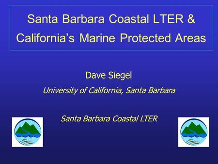 Santa Barbara Coastal LTER & California's Marine Protected Areas Dave Siegel University of California, Santa Barbara Santa Barbara Coastal LTER.