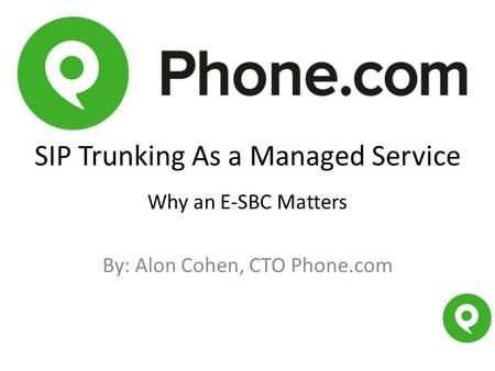 SIP Trunking As a Managed Service Why an E-SBC Matters By: Alon Cohen, CTO Phone.com.
