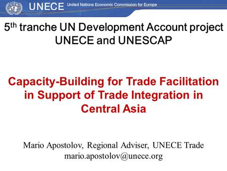 5 th tranche UN Development Account project UNECE and UNESCAP Capacity-Building for Trade Facilitation in Support of Trade Integration in Central Asia.