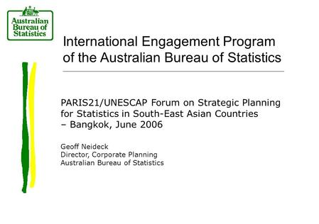 International Engagement Program of the Australian Bureau of Statistics PARIS21/UNESCAP Forum on Strategic Planning for Statistics in South-East Asian.