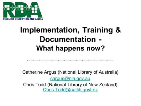 Implementation, Training & Documentation - What happens now? Catherine Argus (National Library of Australia) Chris Todd (National Library.