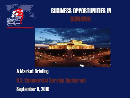 BUSINESS OPPORTUNITIES IN ROMANIA A Market Briefing U.S. Commercial Service Bucharest September 8, 2010.