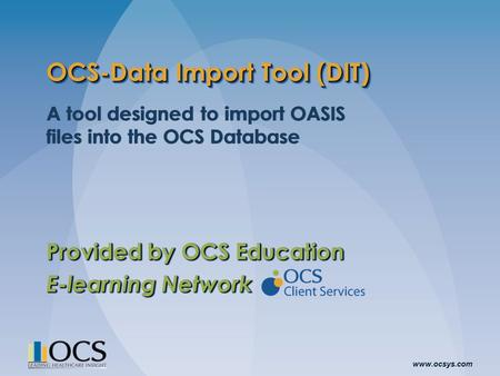 Www.ocsys.com OCS-Data Import Tool (DIT) A tool designed to import OASIS files into the OCS Database Provided by OCS Education E-learning Network A tool.
