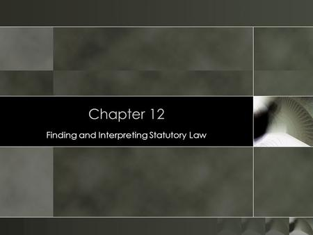 Chapter 12 Finding and Interpreting Statutory Law.