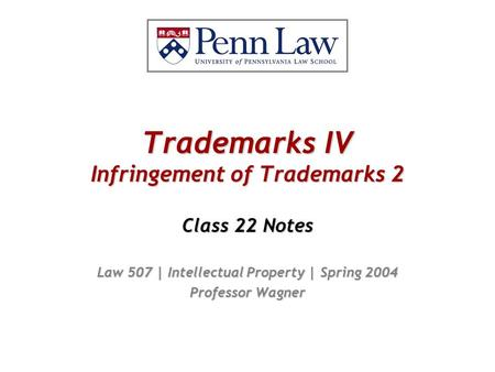Trademarks IV Infringement of Trademarks 2 Class 22 Notes Law 507 | Intellectual Property | Spring 2004 Professor Wagner.