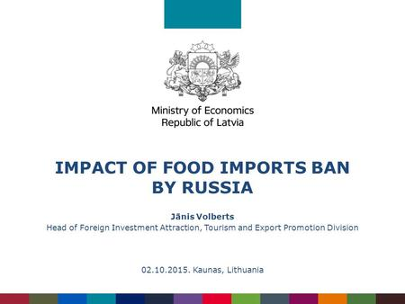 IMPACT OF FOOD IMPORTS BAN BY RUSSIA Jānis Volberts Head of Foreign Investment Attraction, Tourism and Export Promotion Division 02.10.2015. Kaunas, Lithuania.