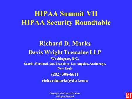 HIPAA Summit VII HIPAA Security Roundtable Richard D. Marks Davis Wright Tremaine LLP Washington, D.C. Seattle, Portland, San Francisco, Los Angeles, Anchorage,