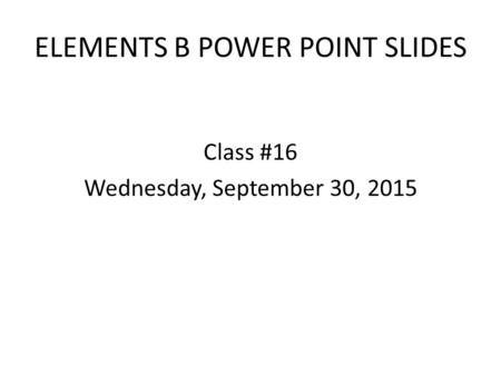 ELEMENTS B POWER POINT SLIDES Class #16 Wednesday, September 30, 2015.