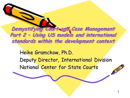 1 Demystifying Court and Case Management Part 2 – Using US models and international standards within the development context Heike Gramckow, Ph.D. Deputy.