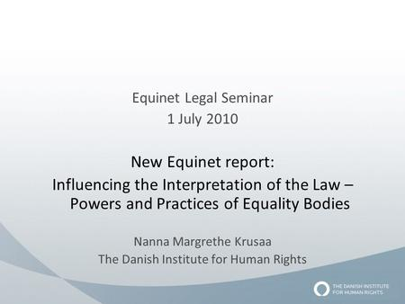 Equinet Legal Seminar 1 July 2010 New Equinet report: Influencing the Interpretation of the Law – Powers and Practices of Equality Bodies Nanna Margrethe.