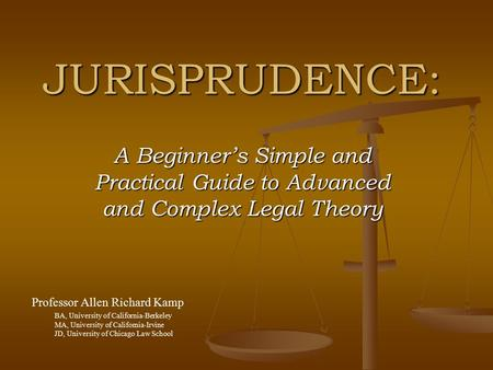 JURISPRUDENCE: A Beginner's Simple and Practical Guide to Advanced and Complex Legal Theory Professor Allen Richard Kamp BA, University of California-Berkeley.