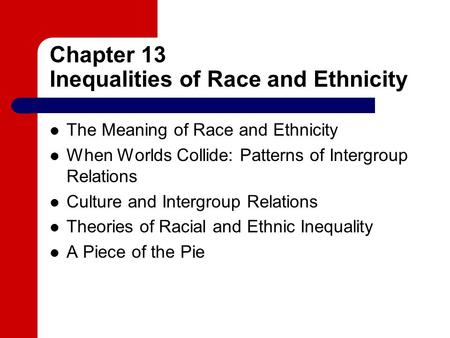 Chapter 13 Inequalities of Race and Ethnicity The Meaning of Race and Ethnicity When Worlds Collide: Patterns of Intergroup Relations Culture and Intergroup.
