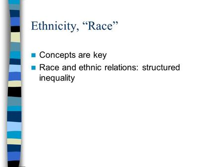 "Ethnicity, ""Race"" Concepts are key Race and ethnic relations: structured inequality."