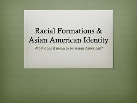 Racial Formations & Asian American Identity What does it mean to be Asian American?