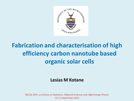 Fabrication and characterisation of high efficiency carbon nanotube based organic solar cells Lesias M Kotane NECSA-Wits workshop on Radiation, Material.