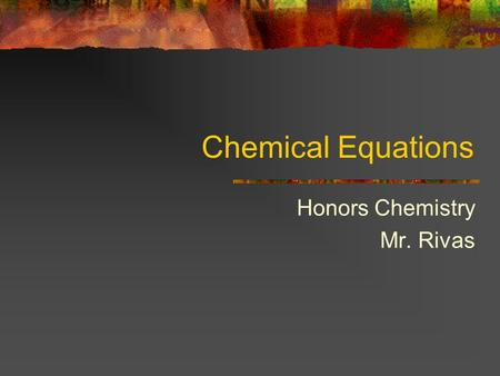 Chemical Equations Honors Chemistry Mr. Rivas. Chemical Equations A chemical reaction is a process in which substances are changed into different substances.