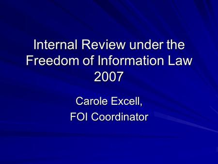Internal Review under the Freedom of Information Law 2007 Carole Excell, FOI Coordinator.