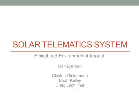 SOLAR TELEMATICS SYSTEM Ethical and Environmental Impact Dan Ehrman Clayton Dickemann Brian Kelley Craig Lechlitner.