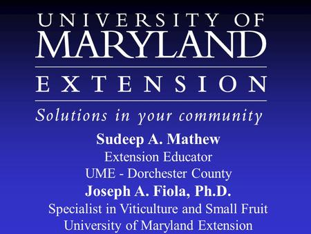 Sudeep A. Mathew Extension Educator UME - Dorchester County Joseph A. Fiola, Ph.D. Specialist in Viticulture and Small Fruit University of Maryland Extension.
