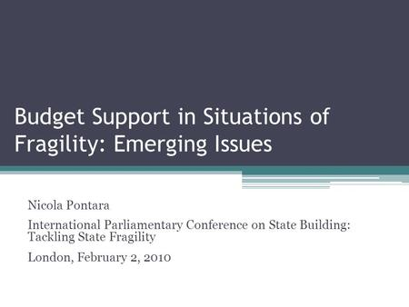 Budget Support in Situations of Fragility: Emerging Issues Nicola Pontara International Parliamentary Conference on State Building: Tackling State Fragility.