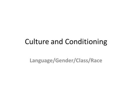 Culture and Conditioning Language/Gender/Class/Race.