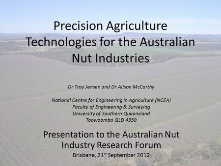 Precision Agriculture Technologies for the Australian Nut Industries Presentation to the Australian Nut Industry Research Forum Brisbane, 21 st September.